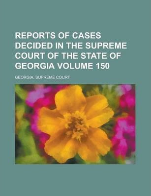 Reports of Cases Decided in the Supreme Court of the State of Georgia Volume 150