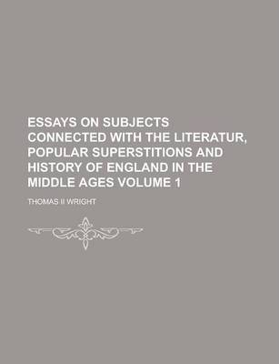 Essays on Subjects Connected with the Literatur, Popular Superstitions and History of England in the Middle Ages Volume 1