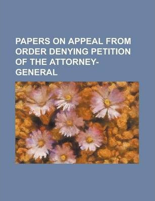 Papers on Appeal from Order Denying Petition of the Attorney-General