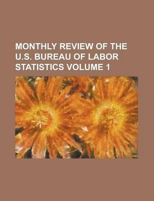 Monthly Review of the U.S. Bureau of Labor Statistics Volume 1