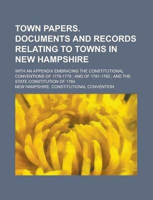Town Papers. Documents and Records Relating to Towns in New Hampshire; With an Appendix Embracing the Constitutional Conventions of 1778-1779; And of 1781-1783; And the State Constitution of 1784