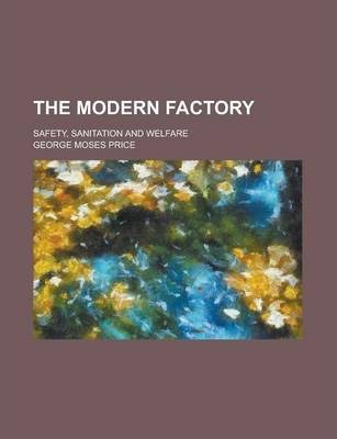 The Modern Factory; Safety, Sanitation and Welfare