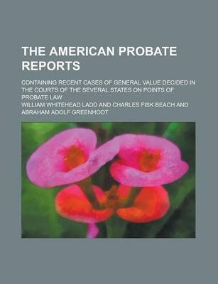 The American Probate Reports; Containing Recent Cases of General Value Decided in the Courts of the Several States on Points of Probate Law