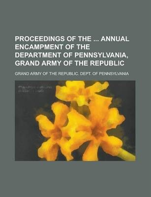 Proceedings of the Annual Encampment of the Department of Pennsylvania, Grand Army of the Republic Volume 32