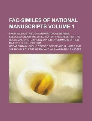 Fac-Similes of National Manuscripts; From William the Conqueror to Queen Anne, Selected Under the Direction of the Master of the Rolls, and Photozincographed by Command of Her Majesty Queen Victoria Volume 1