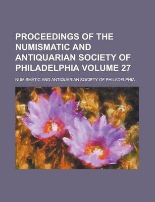 Proceedings of the Numismatic and Antiquarian Society of Philadelphia Volume 27