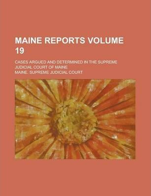Maine Reports; Cases Argued and Determined in the Supreme Judicial Court of Maine Volume 19