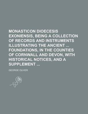 Monasticon Dioecesis Exoniensis, Being a Collection of Records and Instruments Illustrating the Ancient Foundations, in the Counties of Cornwall and Devon, with Historical Notices, and a Supplement