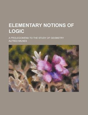 Elementary Notions of Logic; A Prolegomena to the Study of Geometry
