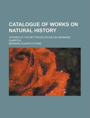 Catalogue of Works on Natural History; Offered at the Net Prices Affixed by Bernard Quaritch