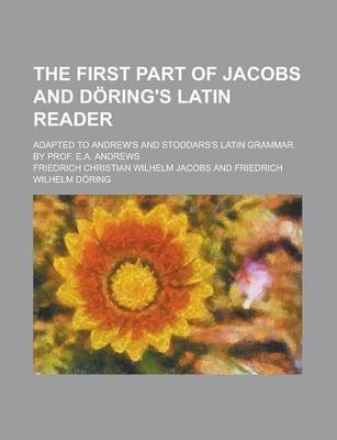 The First Part of Jacobs and Doring's Latin Reader; Adapted to Andrew's and Stoddars's Latin Grammar. by Prof. E.A. Andrews