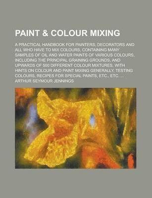 Paint & Colour Mixing; A Practical Handbook for Painters, Decorators and All Who Have to Mix Colours, Containing Many Samples of Oil and Water Paints of Various Colours, Including the Principal Graining Grounds, and Upwards of 500