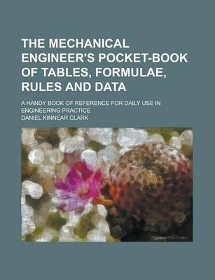 The Mechanical Engineer's Pocket-Book of Tables, Formulae, Rules and Data; A Handy Book of Reference for Daily Use in Engineering Practice