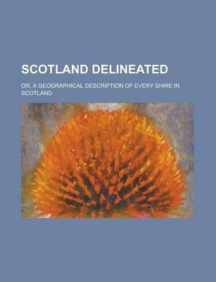 Scotland Delineated; Or, a Geographical Description of Every Shire in Scotland