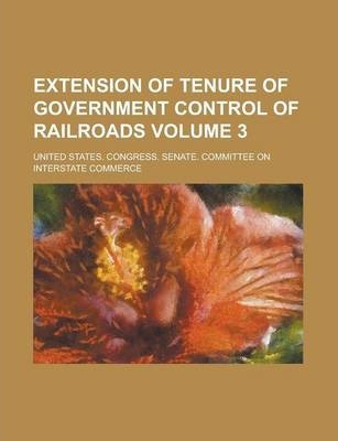 Extension of Tenure of Government Control of Railroads Volume 3