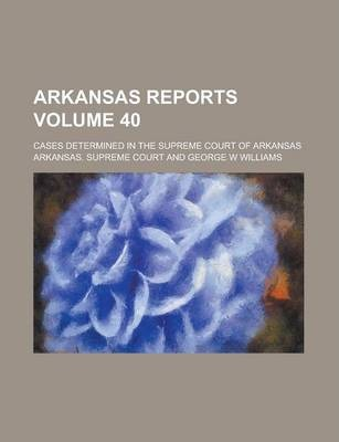 Arkansas Reports; Cases Determined in the Supreme Court of Arkansas Volume 40