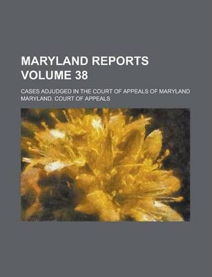 Maryland Reports; Cases Adjudged in the Court of Appeals of Maryland Volume 38