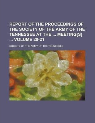 Report of the Proceedings of the Society of the Army of the Tennessee at the Meeting[s] Volume 20-21