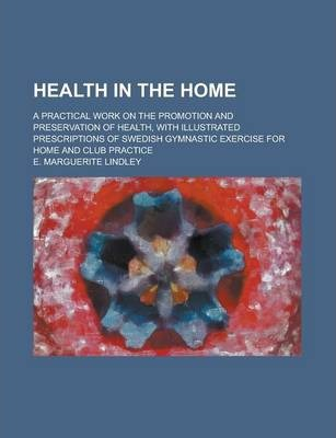 Health in the Home; A Practical Work on the Promotion and Preservation of Health, with Illustrated Prescriptions of Swedish Gymnastic Exercise for Home and Club Practice
