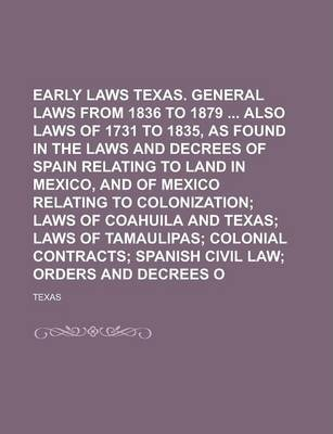 Early Laws of Texas. General Laws from 1836 to 1879 Also Laws of 1731 to 1835s Found in the Laws and Decrees of Spain Relating to Land in Mexico