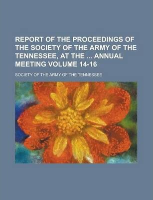 Report of the Proceedings of the Society of the Army of the Tennessee, at the Annual Meeting Volume 14-16