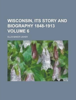 Wisconsin, Its Story and Biography 1848-1913 Volume 6
