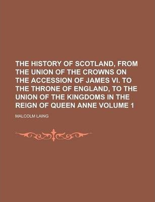 The History of Scotland, from the Union of the Crowns on the Accession of James VI. to the Throne of England, to the Union of the Kingdoms in the Reign of Queen Anne Volume 1
