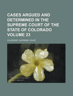 Cases Argued and Determined in the Supreme Court of the State of Colorado Volume 23