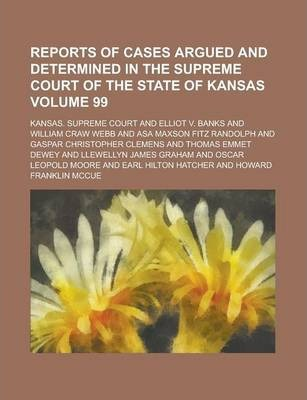 Reports of Cases Argued and Determined in the Supreme Court of the State of Kansas Volume 99
