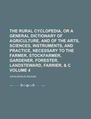 The Rural Cyclopedia, or a General Dictionary of Agriculture, and of the Arts, Sciences, Instruments, and Practice, Necessary to the Farmer, Stockfarmer, Gardener, Forester, Landsteward, Farrier, & C Volume 4