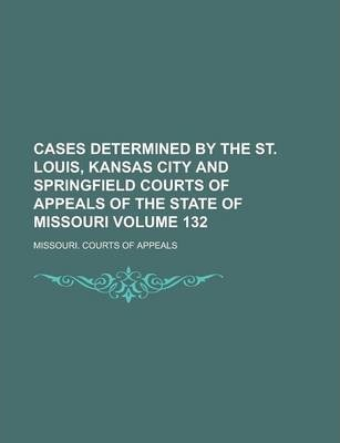 Cases Determined by the St. Louis, Kansas City and Springfield Courts of Appeals of the State of Missouri Volume 132