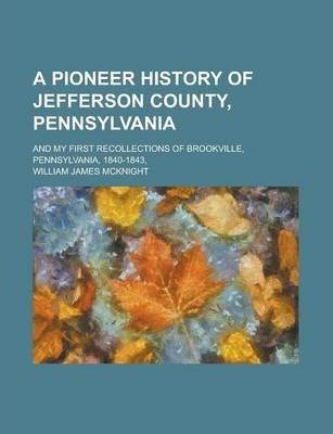 A Pioneer History of Jefferson County, Pennsylvania; And My First Recollections of Brookville, Pennsylvania, 1840-1843,