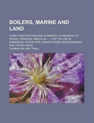Boilers, Marine and Land; Their Construction and Strength. a Handbook of Rules, Formulae, Tables, &C. ... for the Use of Engineers, Surveyors, Draughtsmen, Boilermakers, and Steam Users