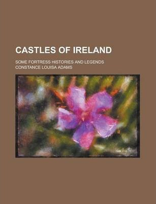 Castles of Ireland; Some Fortress Histories and Legends
