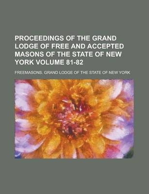Proceedings of the Grand Lodge of Free and Accepted Masons of the State of New York Volume 81-82