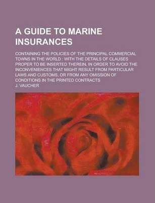 A Guide to Marine Insurances; Containing the Policies of the Principal Commercial Towns in the World