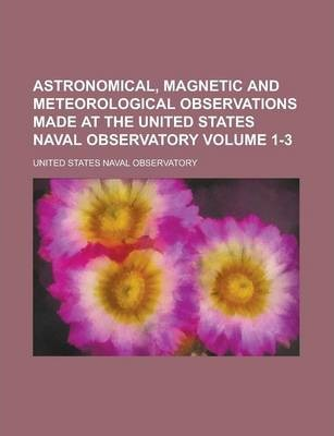 Astronomical, Magnetic and Meteorological Observations Made at the United States Naval Observatory Volume 1-3