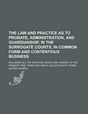 The Law and Practice as to Probate, Administration, and Guardianship, in the Surrogate Courts, in Common Form and Contentious Business; Including All the Statutes, Rules and Orders to the Present Time, Together with a Collection of Forms