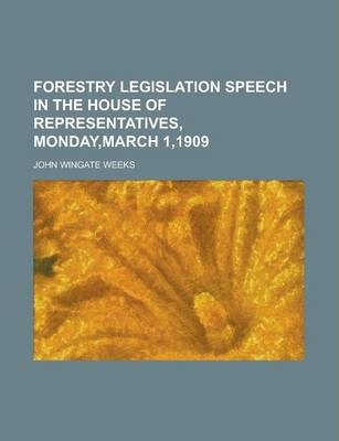 Forestry Legislation Speech in the House of Representatives, Monday, March 1,1909