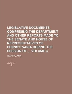 Legislative Documents, Comprising the Department and Other Reports Made to the Senate and House of Representatives of Pennsylvania During the Session of Volume 3