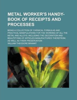 Metal Worker's Handy-Book of Receipts and Processes; Being a Collection of Chemical Formulas and Practical Manipulations for the Working of All the Metal and Alloys; Including the Decoration and Beautifying of Articles Manufactured