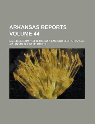 Arkansas Reports; Cases Determined in the Supreme Court of Arkansas Volume 44