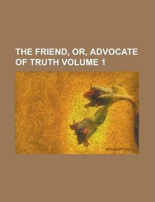 The Friend, Or, Advocate of Truth Volume 1