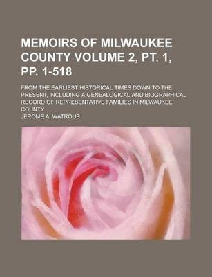Memoirs of Milwaukee County; From the Earliest Historical Times Down to the Present, Including a Genealogical and Biographical Record of Representative Families in Milwaukee County Volume 2, PT. 1, Pp. 1-518