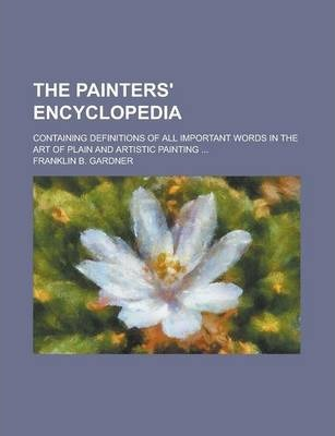 The Painters' Encyclopedia; Containing Definitions of All Important Words in the Art of Plain and Artistic Painting ...