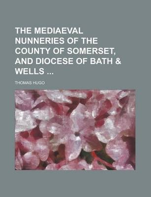 The Mediaeval Nunneries of the County of Somerset, and Diocese of Bath & Wells
