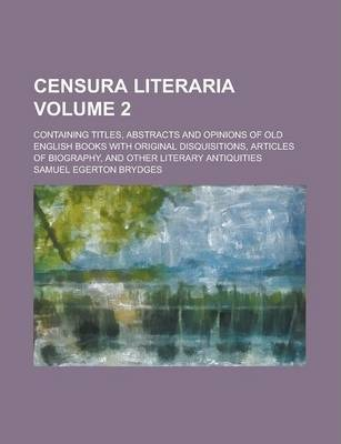 Censura Literaria; Containing Titles, Abstracts and Opinions of Old English Books with Original Disquisitions, Articles of Biography, and Other Literary Antiquities Volume 2