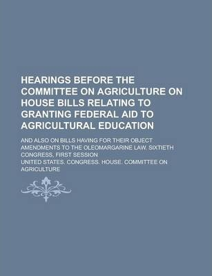 Hearings Before the Committee on Agriculture on House Bills Relating to Granting Federal Aid to Agricultural Education; And Also on Bills Having for Their Object Amendments to the Oleomargarine Law. Sixtieth Congress, First Session