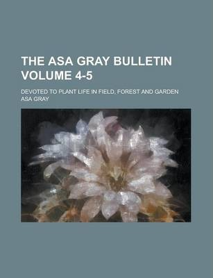 The Asa Gray Bulletin; Devoted to Plant Life in Field, Forest and Garden Volume 4-5