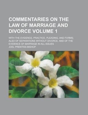 Commentaries on the Law of Marriage and Divorce; With the Evidence, Practice, Pleading, and Forms